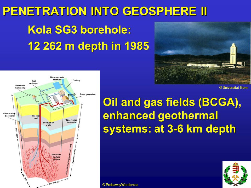 Kola SG3 borehole: 12 262 m depth in 1985 Oil and gas fields (BCGA), and enhanced geothermal systems: at 3-6 km depth PENETRATION INTO GEOSPHERE II © Universitat Bonn © ProbawayWordpress
