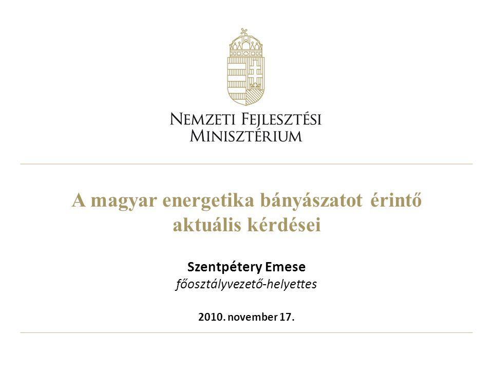 A magyar energetika bányászatot érintő aktuális kérdései Szentpétery Emese főosztályvezető-helyettes 2010.
