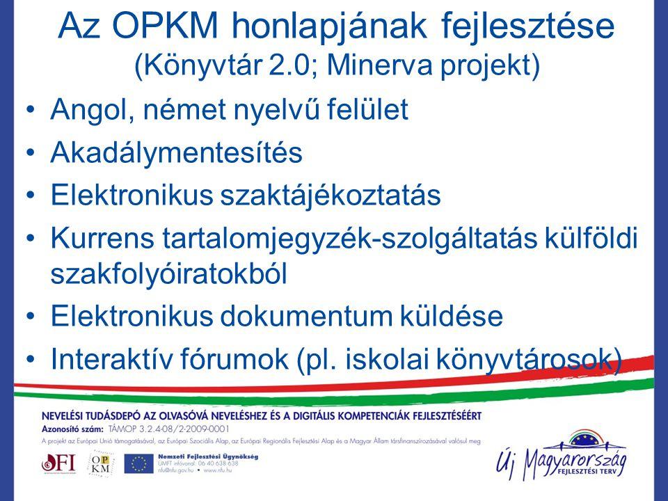 Az OPKM honlapjának fejlesztése (Könyvtár 2.0; Minerva projekt) Angol, német nyelvű felület Akadálymentesítés Elektronikus szaktájékoztatás Kurrens tartalomjegyzék-szolgáltatás külföldi szakfolyóiratokból Elektronikus dokumentum küldése Interaktív fórumok (pl.