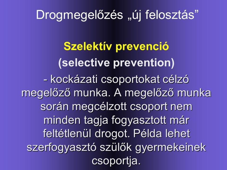 """Drogmegelőzés """"új felosztás"""" Szelektív prevenció (selective prevention) - kockázati csoportokat célzó megelőző munka. A megelőző munka során megcélzot"""