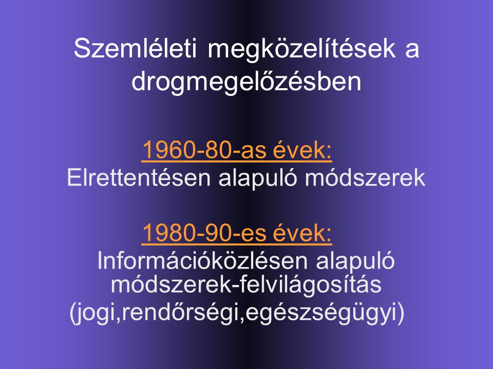 Szemléleti megközelítések a drogmegelőzésben 1960-80-as évek: Elrettentésen alapuló módszerek 1980-90-es évek: Információközlésen alapuló módszerek-fe