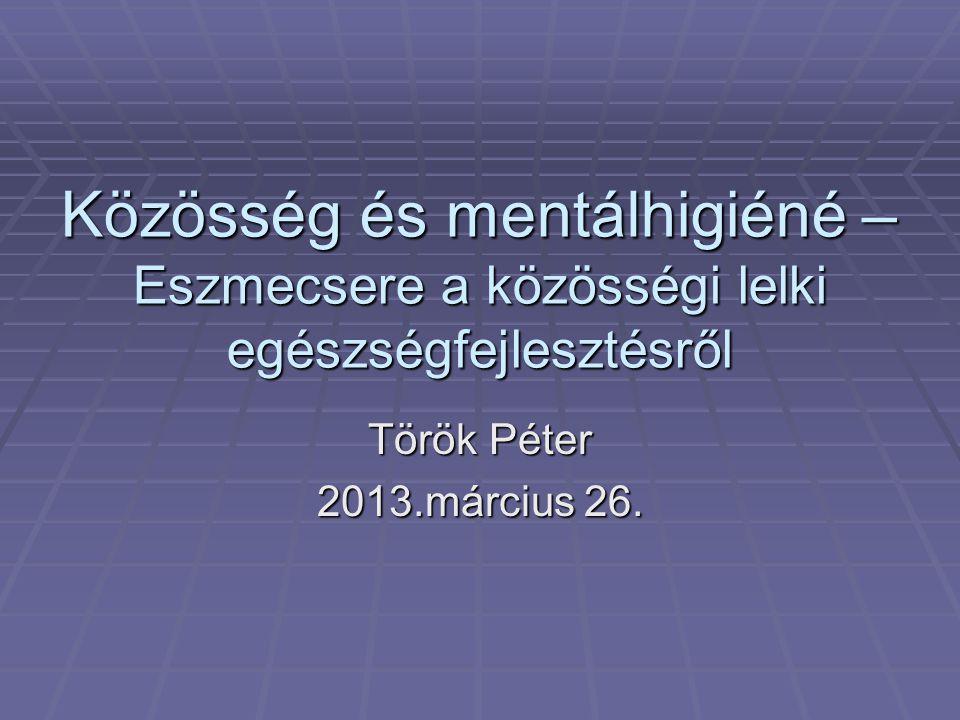 Közösség és mentálhigiéné – Eszmecsere a közösségi lelki egészségfejlesztésről Török Péter 2013.március 26.