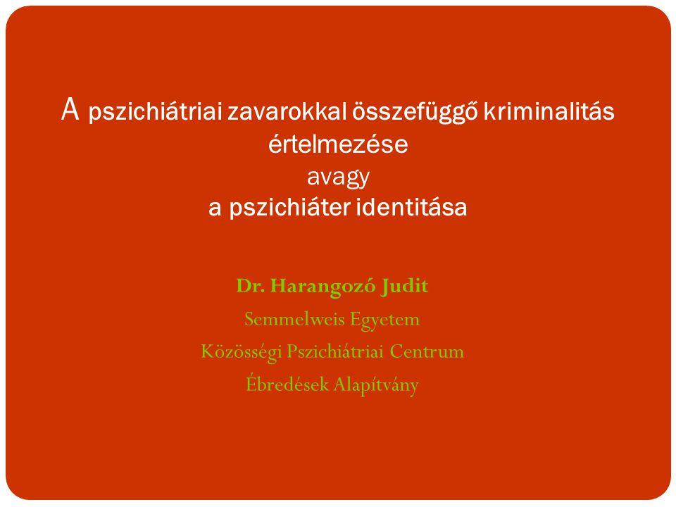 Dr. Harangozó Judit Semmelweis Egyetem Közösségi Pszichiátriai Centrum Ébredések Alapítvány A pszichiátriai zavarokkal összefüggő kriminalitás értelme