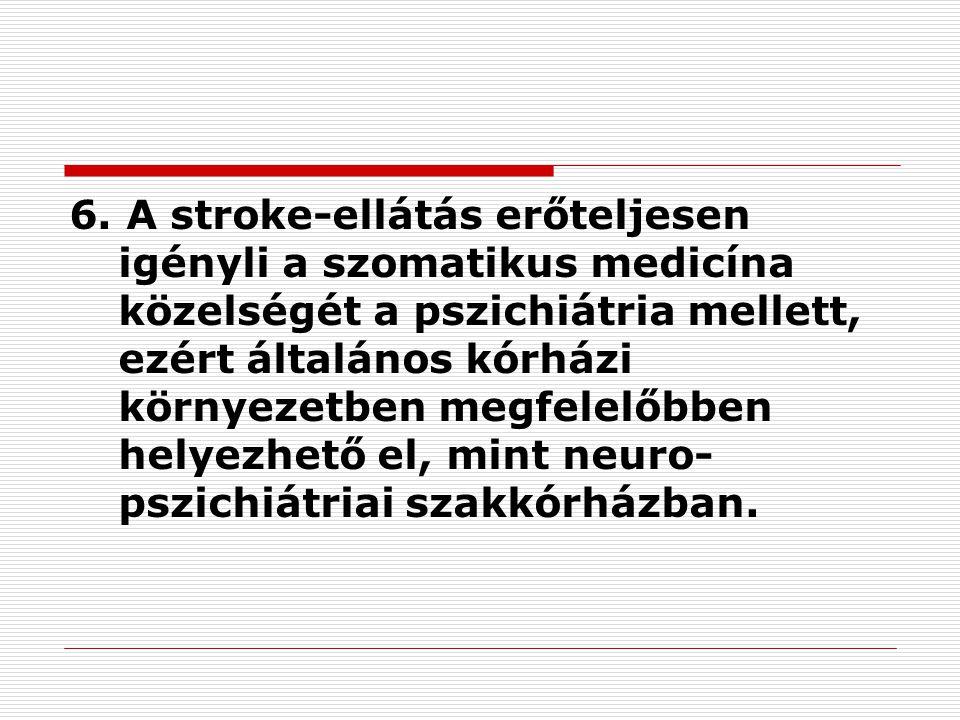 6. A stroke-ellátás erőteljesen igényli a szomatikus medicína közelségét a pszichiátria mellett, ezért általános kórházi környezetben megfelelőbben he