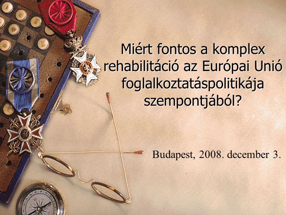 Miért fontos a komplex rehabilitáció az Európai Unió foglalkoztatáspolitikája szempontjából? Budapest, 2008. december 3.