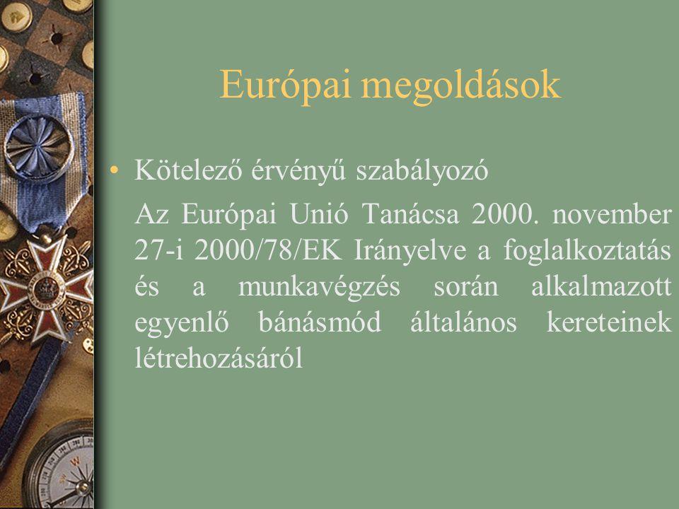 Európai megoldások Kötelező érvényű szabályozó Az Európai Unió Tanácsa 2000. november 27-i 2000/78/EK Irányelve a foglalkoztatás és a munkavégzés sorá