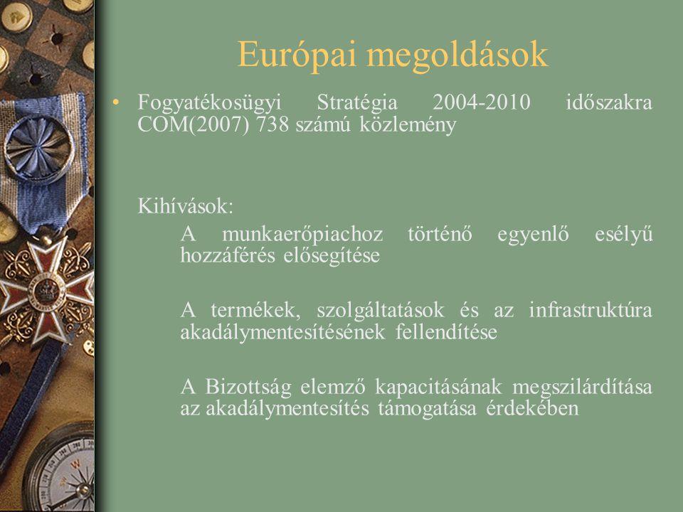 Európai megoldások Fogyatékosügyi Stratégia 2004-2010 időszakra COM(2007) 738 számú közlemény Kihívások: A munkaerőpiachoz történő egyenlő esélyű hozzáférés elősegítése A termékek, szolgáltatások és az infrastruktúra akadálymentesítésének fellendítése A Bizottság elemző kapacitásának megszilárdítása az akadálymentesítés támogatása érdekében