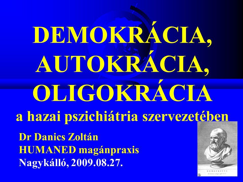 DEMOKRÁCIA, AUTOKRÁCIA, OLIGOKRÁCIA a hazai pszichiátria szervezetében Dr Danics Zoltán HUMANED magánpraxis Nagykálló, 2009.08.27.