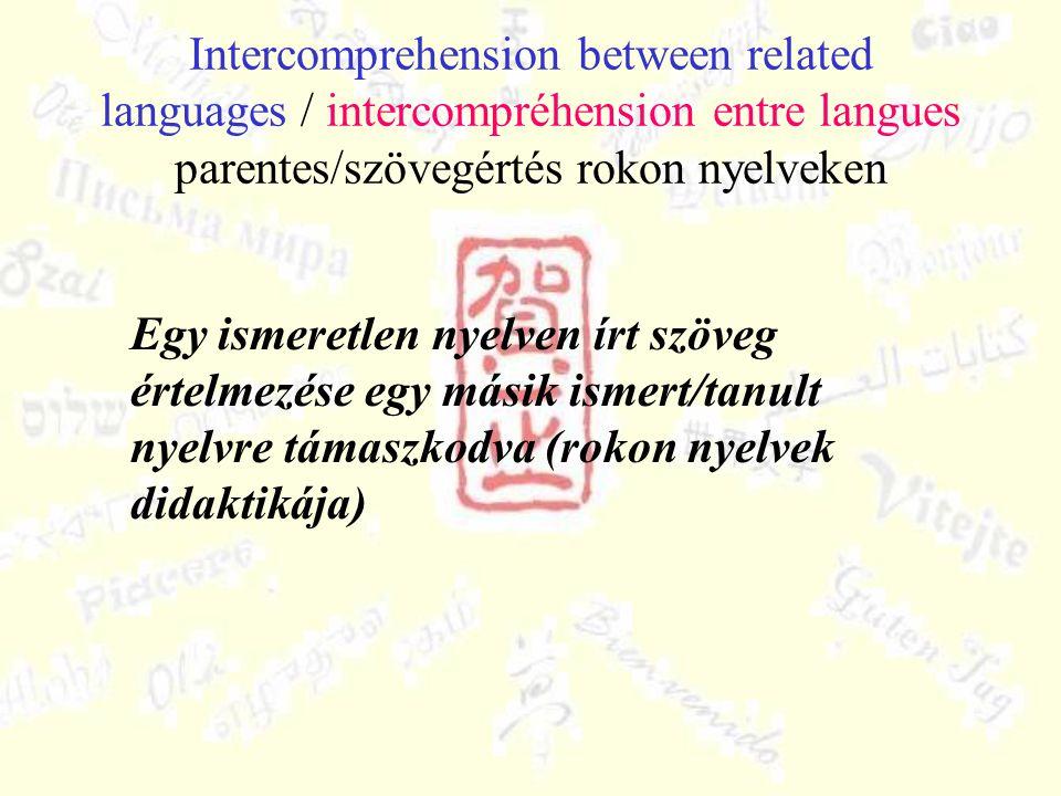 Intercomprehension between related languages / intercompréhension entre langues parentes/szövegértés rokon nyelveken Egy ismeretlen nyelven írt szöveg értelmezése egy másik ismert/tanult nyelvre támaszkodva (rokon nyelvek didaktikája)