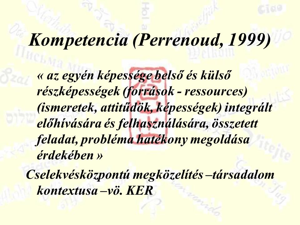 Kompetencia (Perrenoud, 1999) « az egyén képessége belső és külső részképességek (források - ressources) (ismeretek, attitűdök, képességek) integrált előhívására és felhasználására, összetett feladat, probléma hatékony megoldása érdekében » Cselekvésközpontú megközelítés –társadalom kontextusa –vö.