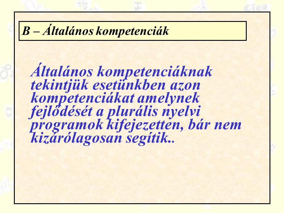 B – Általános kompetenciák Általános kompetenciáknak tekintjük esetünkben azon kompetenciákat amelynek fejlődését a plurális nyelvi programok kifejeze