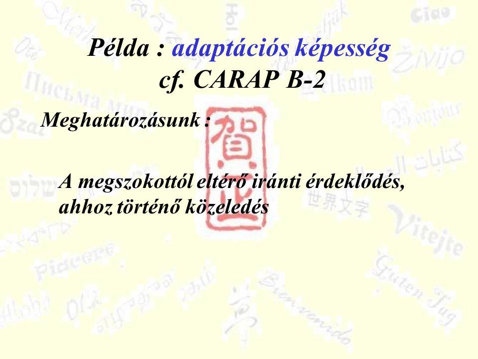 Példa : adaptációs képesség cf. CARAP B-2 Meghatározásunk : A megszokottól eltérő iránti érdeklődés, ahhoz történő közeledés