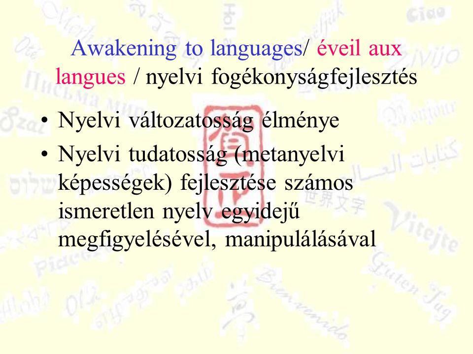 Awakening to languages/ éveil aux langues / nyelvi fogékonyságfejlesztés Nyelvi változatosság élménye Nyelvi tudatosság (metanyelvi képességek) fejlesztése számos ismeretlen nyelv egyidejű megfigyelésével, manipulálásával
