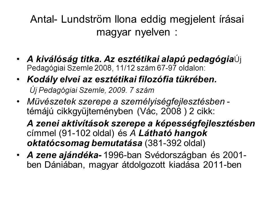 Antal- Lundström Ilona eddig megjelent írásai magyar nyelven : A kiválóság titka. Az esztétikai alapú pedagógia Új Pedagógiai Szemle 2008, 11/12 szám