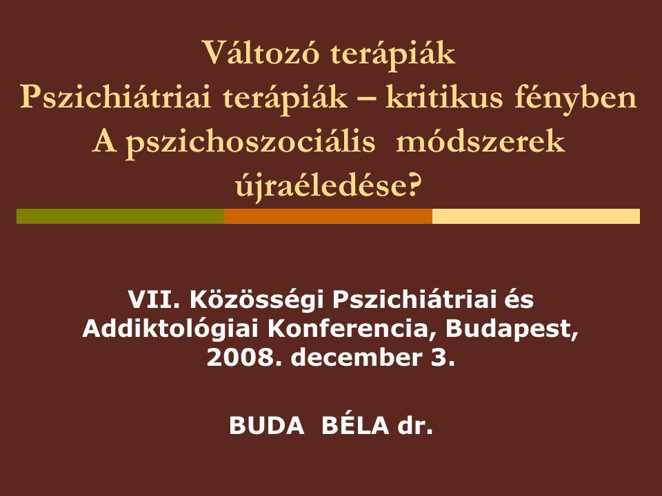 Változó terápiák Pszichiátriai terápiák – kritikus fényben A pszichoszociális módszerek újraéledése? VII. Közösségi Pszichiátriai és Addiktológiai Kon