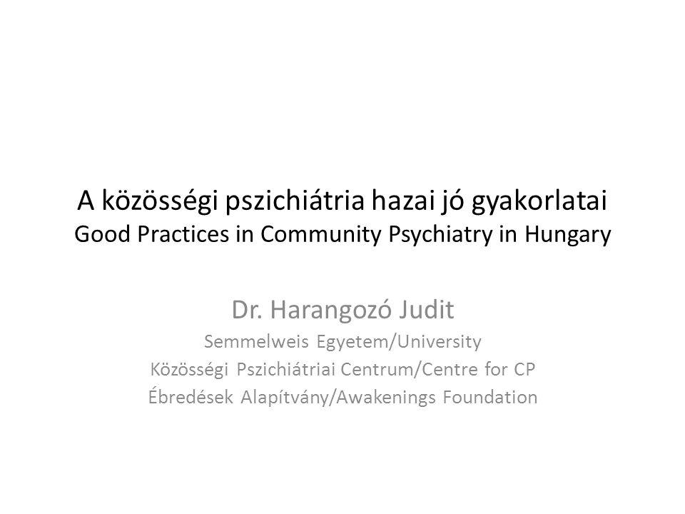 A közösségi pszichiátria hazai jó gyakorlatai Good Practices in Community Psychiatry in Hungary Dr. Harangozó Judit Semmelweis Egyetem/University Közö