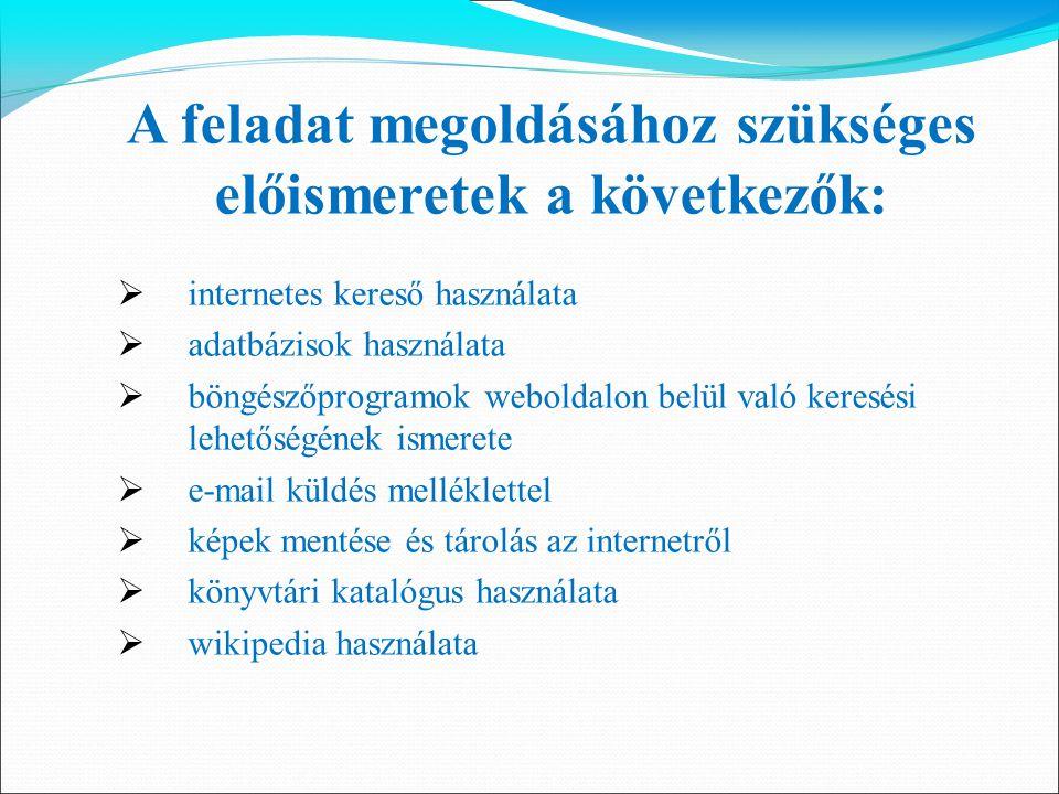 A feladat megoldásához szükséges előismeretek a következők:  internetes kereső használata  adatbázisok használata  böngészőprogramok weboldalon bel