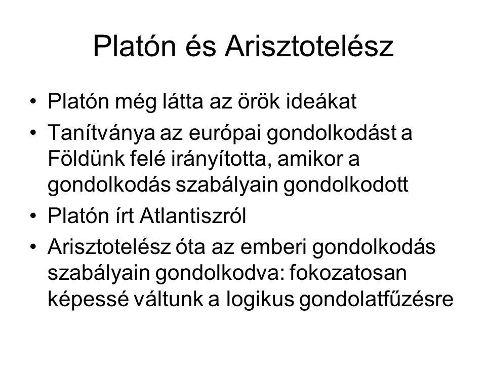 Platón és Arisztotelész Platón még látta az örök ideákat Tanítványa az európai gondolkodást a Földünk felé irányította, amikor a gondolkodás szabályain gondolkodott Platón írt Atlantiszról Arisztotelész óta az emberi gondolkodás szabályain gondolkodva: fokozatosan képessé váltunk a logikus gondolatfűzésre