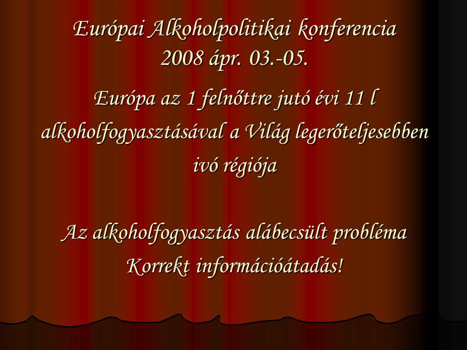 Európai Alkoholpolitikai konferencia 2008 ápr. 03.-05. Európa az 1 felnőttre jutó évi 11 l alkoholfogyasztásával a Világ legerőteljesebben ivó régiója