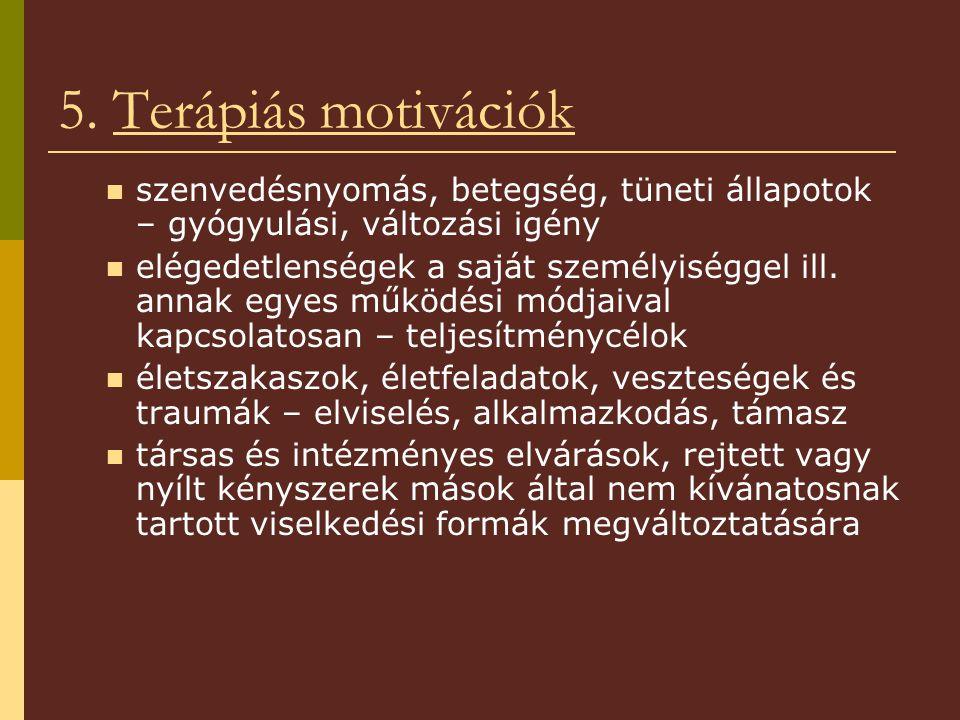 5. Terápiás motivációk szenvedésnyomás, betegség, tüneti állapotok – gyógyulási, változási igény elégedetlenségek a saját személyiséggel ill. annak eg
