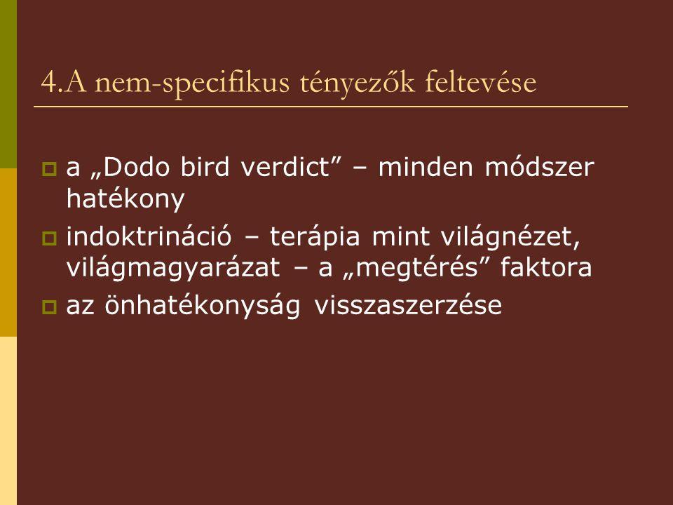 """4.A nem-specifikus tényezők feltevése  a """"Dodo bird verdict"""" – minden módszer hatékony  indoktrináció – terápia mint világnézet, világmagyarázat – a"""