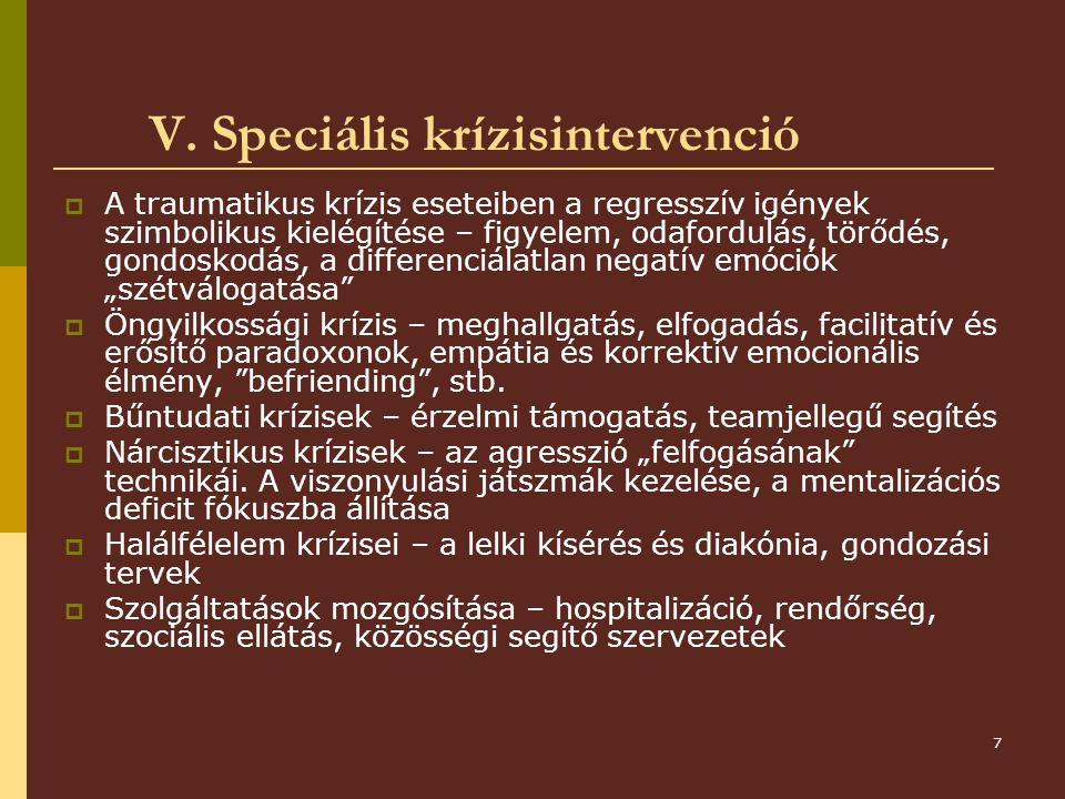 7 V. Speciális krízisintervenció  A traumatikus krízis eseteiben a regresszív igények szimbolikus kielégítése – figyelem, odafordulás, törődés, gondo