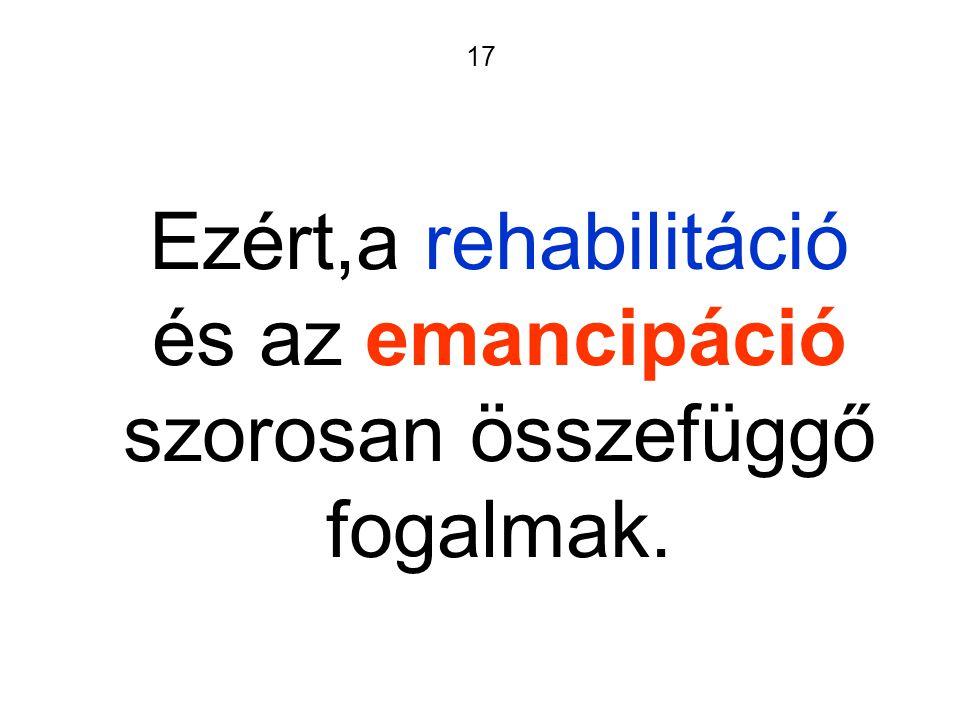 17 Ezért,a rehabilitáció és az emancipáció szorosan összefüggő fogalmak.