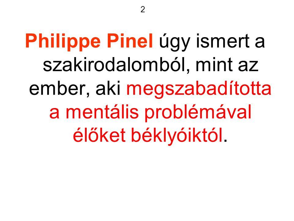 2 Philippe Pinel úgy ismert a szakirodalomból, mint az ember, aki megszabadította a mentális problémával élőket béklyóiktól.