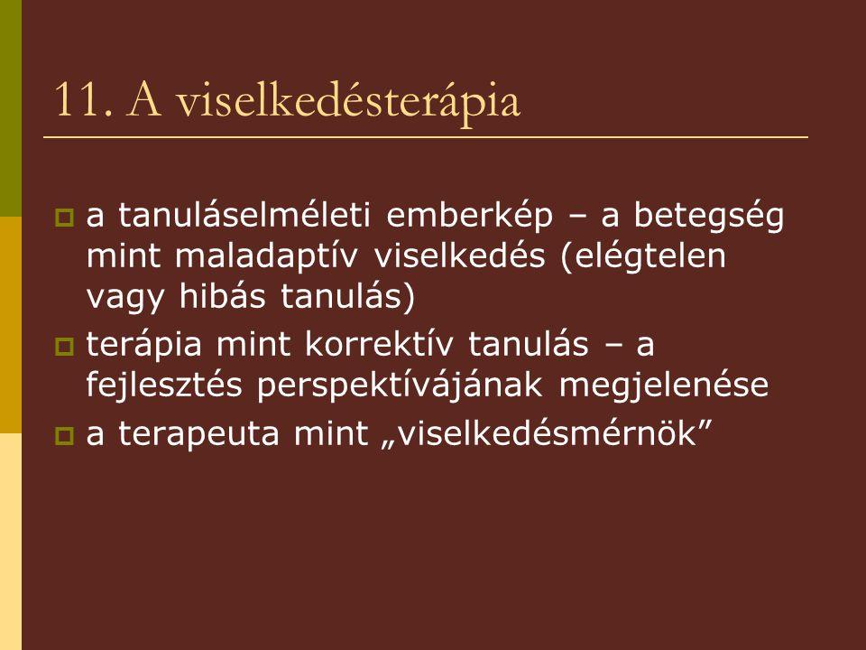 11. A viselkedésterápia  a tanuláselméleti emberkép – a betegség mint maladaptív viselkedés (elégtelen vagy hibás tanulás)  terápia mint korrektív t