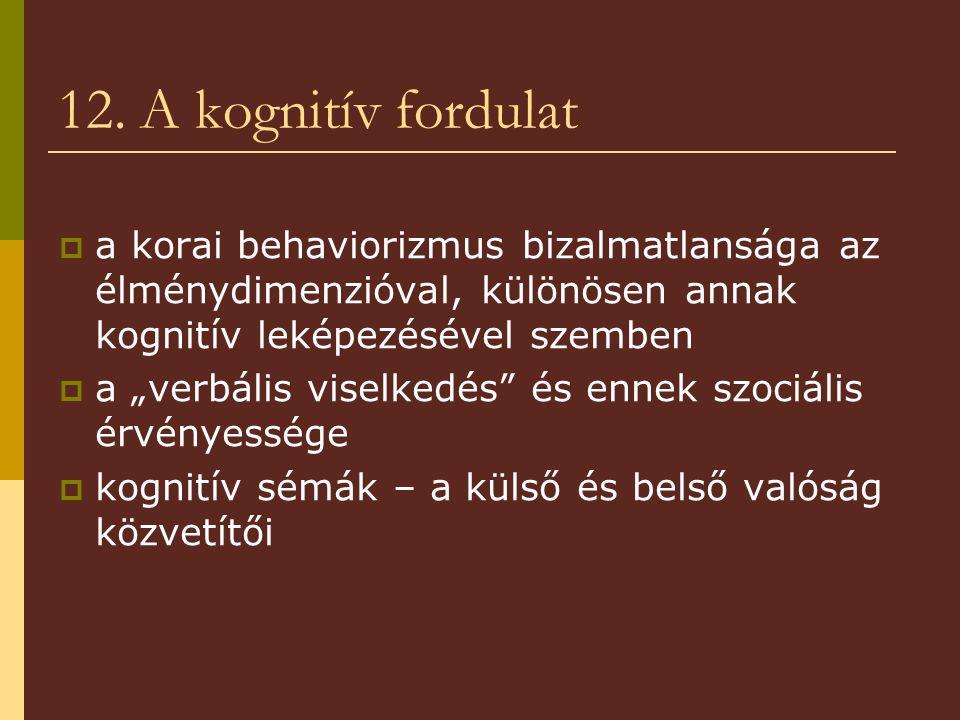 """12. A kognitív fordulat  a korai behaviorizmus bizalmatlansága az élménydimenzióval, különösen annak kognitív leképezésével szemben  a """"verbális vis"""