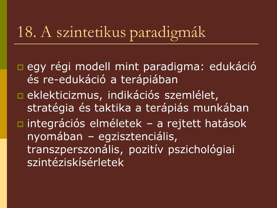 18. A szintetikus paradigmák  egy régi modell mint paradigma: edukáció és re-edukáció a terápiában  eklekticizmus, indikációs szemlélet, stratégia é