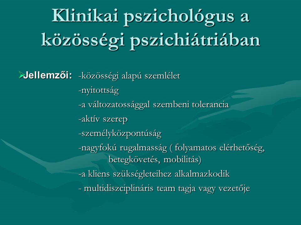 Klinikai pszichológus a közösségi pszichiátriában  Jellemzői: -közösségi alapú szemlélet -nyitottság -a változatossággal szembeni tolerancia -aktív szerep -személyközpontúság -nagyfokú rugalmasság ( folyamatos elérhetőség, betegkövetés, mobilitás) -a kliens szükségleteihez alkalmazkodik - multidiszciplináris team tagja vagy vezetője