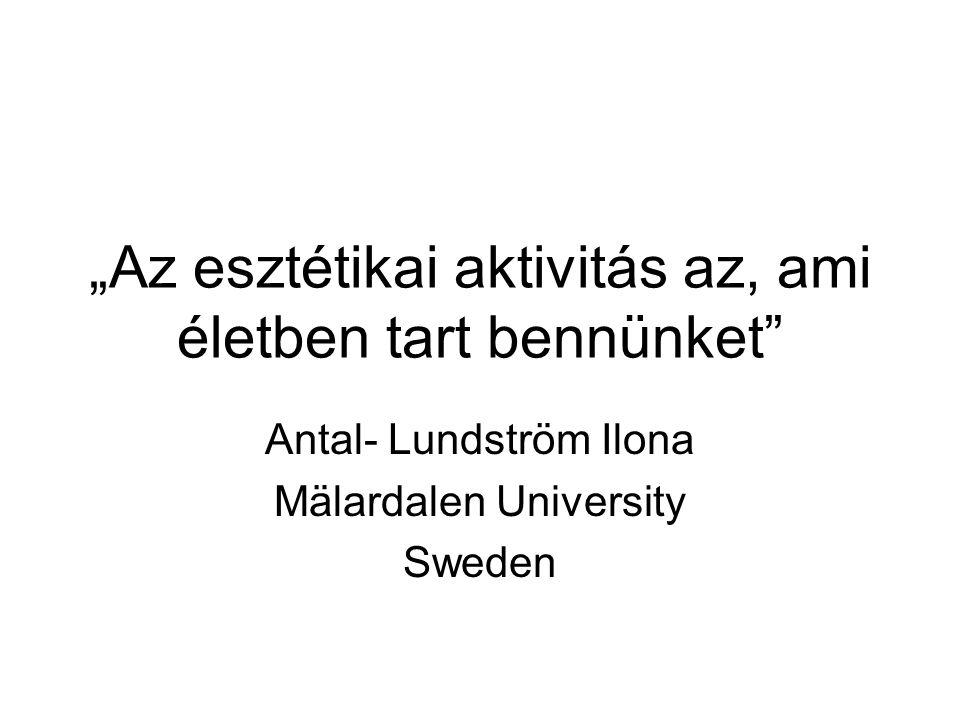 """""""Az esztétikai aktivitás az, ami életben tart bennünket Antal- Lundström Ilona Mälardalen University Sweden"""