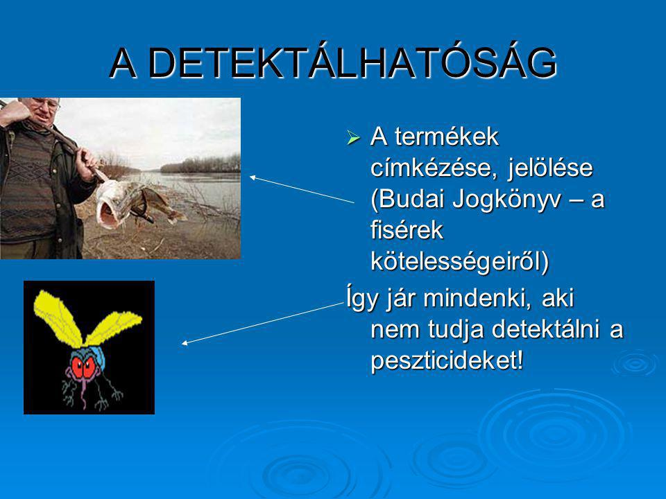 A DETEKTÁLHATÓSÁG  A termékek címkézése, jelölése (Budai Jogkönyv – a fisérek kötelességeiről) Így jár mindenki, aki nem tudja detektálni a peszticid