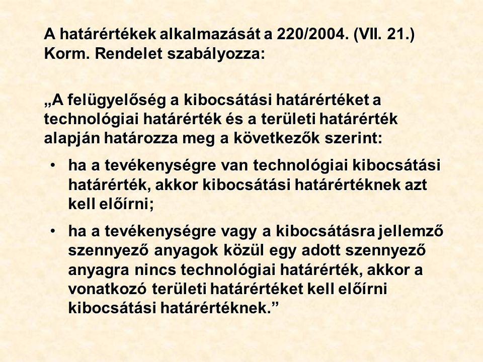 """A határértékek alkalmazását a 220/2004. (VII. 21.) Korm. Rendelet szabályozza: """"A felügyelőség a kibocsátási határértéket a technológiai határérték és"""