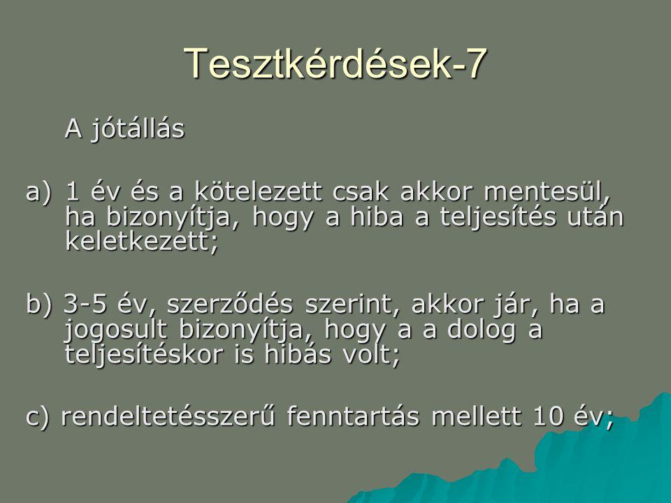 Tesztkérdések-7 A jótállás a)1 év és a kötelezett csak akkor mentesül, ha bizonyítja, hogy a hiba a teljesítés után keletkezett; b) 3-5 év, szerződés