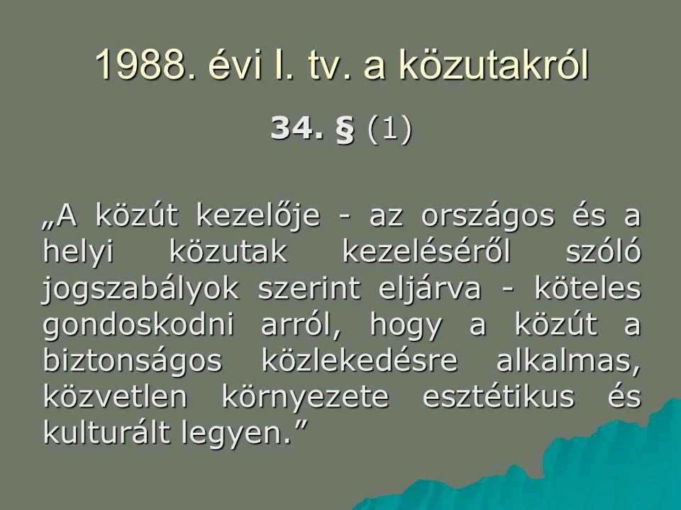 """1988. évi I. tv. a közutakról 34. § (1) """"A közút kezelője - az országos és a helyi közutak kezeléséről szóló jogszabályok szerint eljárva - köteles go"""