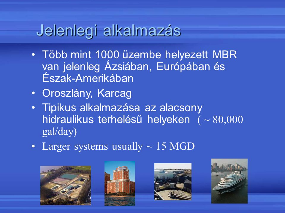 Jelenlegi alkalmazás Több mint 1000 üzembe helyezett MBR van jelenleg Ázsiában, Európában és Észak-Amerikában Oroszlány, Karcag Tipikus alkalmazása az