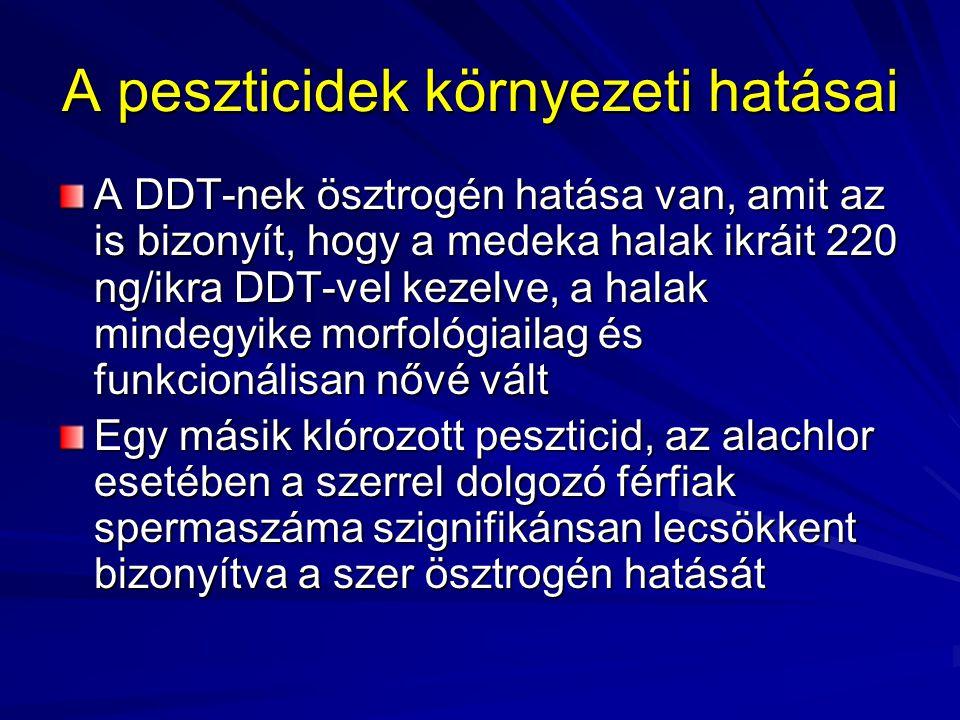 A peszticidek környezeti hatásai A DDT-nek ösztrogén hatása van, amit az is bizonyít, hogy a medeka halak ikráit 220 ng/ikra DDT-vel kezelve, a halak