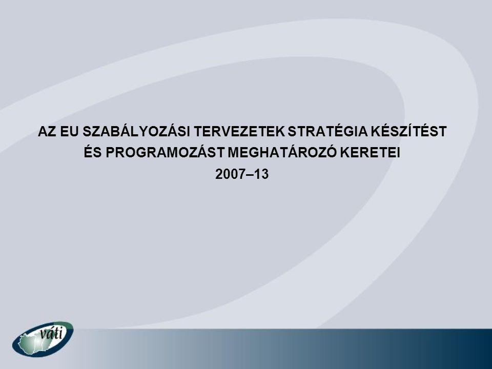AZ EU SZABÁLYOZÁSI TERVEZETEK STRATÉGIA KÉSZÍTÉST ÉS PROGRAMOZÁST MEGHATÁROZÓ KERETEI 2007–13