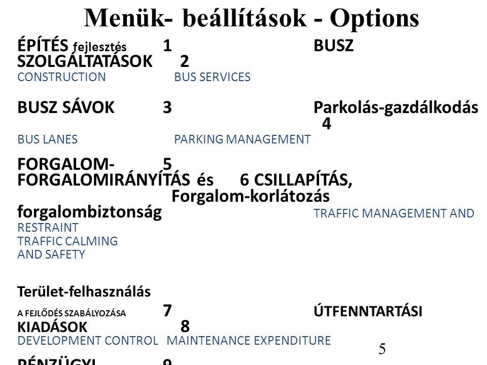 Menük- beállítások - Options ÉPÍTÉS fejlesztés 1 BUSZ SZOLGÁLTATÁSOK 2 CONSTRUCTION BUS SERVICES BUSZ SÁVOK 3 Parkolás-gazdálkodás 4 BUS LANES PARKING MANAGEMENT FORGALOM- 5 FORGALOMIRÁNYÍTÁS és 6 CSILLAPÍTÁS, Forgalom-korlátozás forgalombiztonság TRAFFIC MANAGEMENT AND RESTRAINT TRAFFIC CALMING AND SAFETY Terület-felhasználás A FEJLŐDÉS SZABÁLYOZÁSA 7 ÚTFENNTARTÁSI KIADÁSOK 8 DEVELOPMENT CONTROL MAINTENANCE EXPENDITURE PÉNZÜGYI 9 DÖNTÉSEK FINANCIAL DECISIONS 5