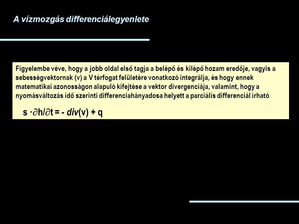 Figyelembe véve, hogy a jobb oldal első tagja a belépő és kilépő hozam eredője, vagyis a sebességvektornak (v) a V térfogat felületére vonatkozó integrálja, és hogy ennek matematikai azonosságon alapuló kifejtése a vektor divergenciája, valamint, hogy a nyomásváltozás idő szerinti differenciahányadosa helyett a parciális differenciál írható s ·  h/  t = - div (v) + q A vízmozgás differenciálegyenlete