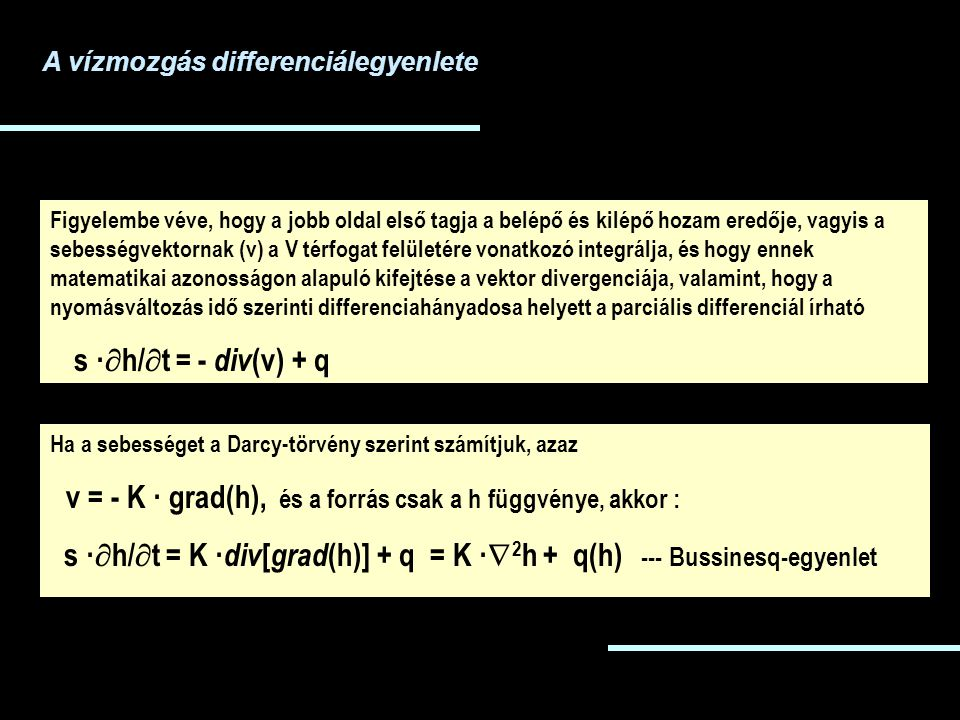 Figyelembe véve, hogy a jobb oldal első tagja a belépő és kilépő hozam eredője, vagyis a sebességvektornak (v) a V térfogat felületére vonatkozó integrálja, és hogy ennek matematikai azonosságon alapuló kifejtése a vektor divergenciája, valamint, hogy a nyomásváltozás idő szerinti differenciahányadosa helyett a parciális differenciál írható s ·  h/  t = - div (v) + q Ha a sebességet a Darcy-törvény szerint számítjuk, azaz v = - K · grad(h), és a forrás csak a h függvénye, akkor : s ·  h/  t = K · div [ grad (h)] + q = K ·  2 h + q(h) --- Bussinesq-egyenlet A vízmozgás differenciálegyenlete