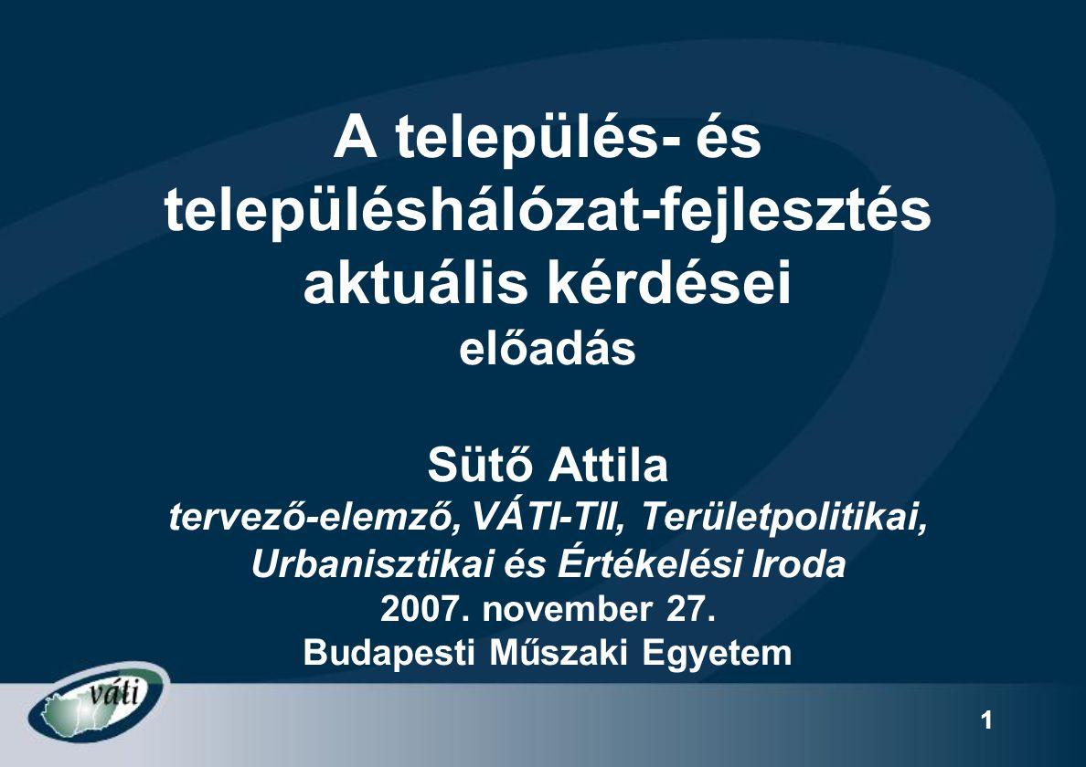 1 A település- és településhálózat-fejlesztés aktuális kérdései előadás Sütő Attila tervező-elemző, VÁTI-TII, Területpolitikai, Urbanisztikai és Érték