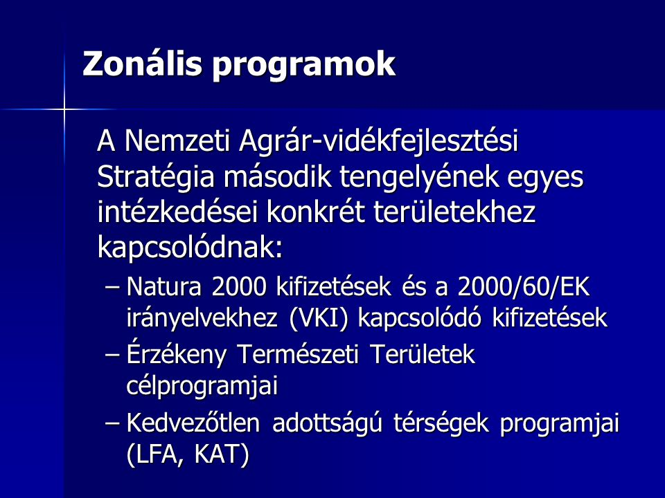 Zonális programok A Nemzeti Agrár-vidékfejlesztési Stratégia második tengelyének egyes intézkedései konkrét területekhez kapcsolódnak: –Natura 2000 kifizetések és a 2000/60/EK irányelvekhez (VKI) kapcsolódó kifizetések –Érzékeny Természeti Területek célprogramjai –Kedvezőtlen adottságú térségek programjai (LFA, KAT)