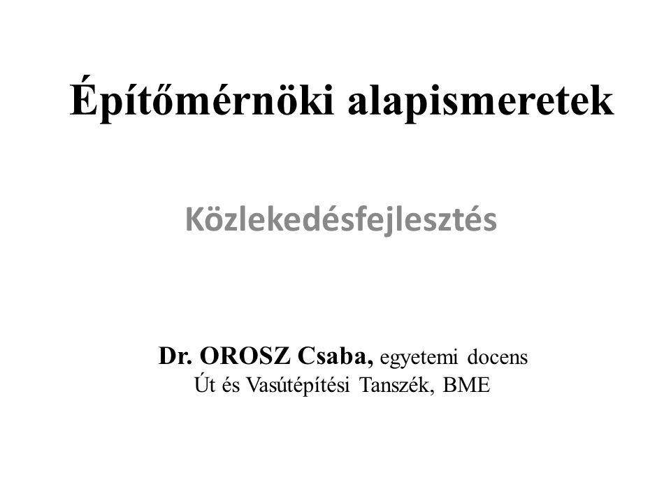 Építőmérnöki alapismeretek Közlekedésfejlesztés Dr. OROSZ Csaba, egyetemi docens Út és Vasútépítési Tanszék, BME