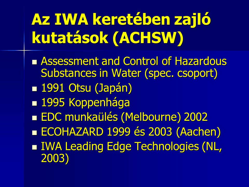 Az IWA keretében zajló kutatások (ACHSW) Assessment and Control of Hazardous Substances in Water (spec. csoport) Assessment and Control of Hazardous S