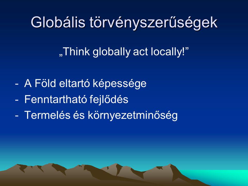 """Globális törvényszerűségek """"Think globally act locally!"""" -A Föld eltartó képessége -Fenntartható fejlődés -Termelés és környezetminőség"""