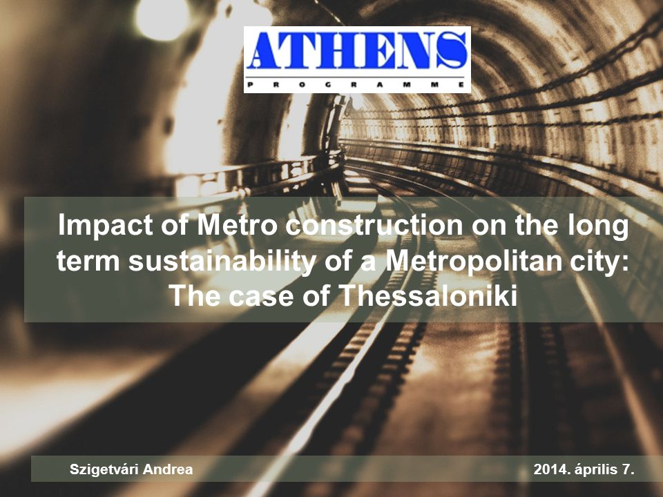 Impact of Metro construction on the long term sustainability of a Metropolitan city: The case of Thessaloniki Szigetvári Andrea2014. április 7.