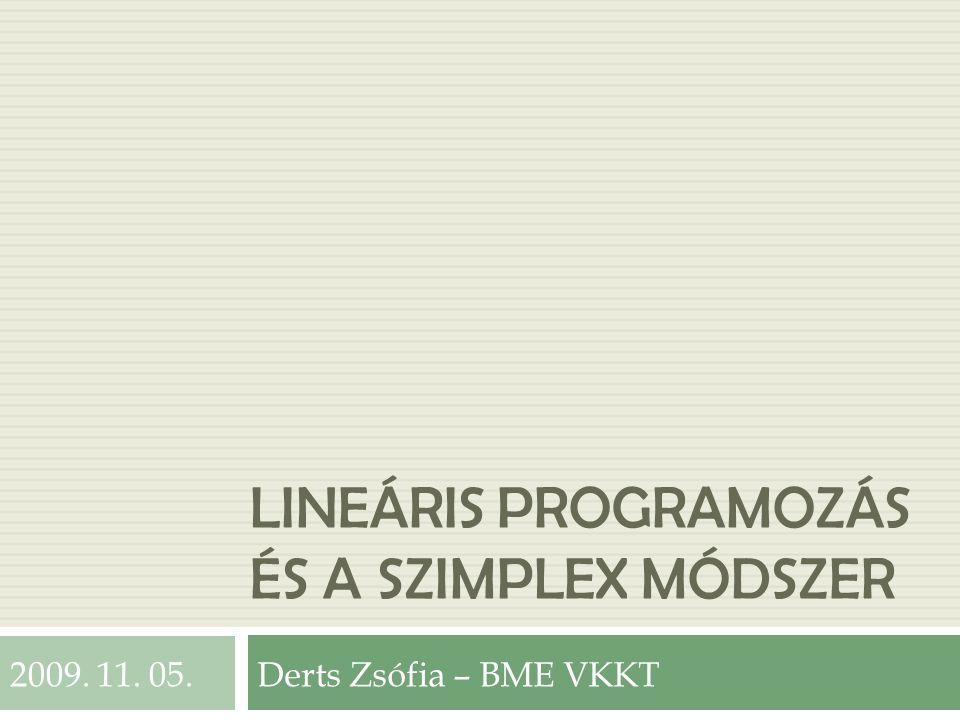 LINEÁRIS PROGRAMOZÁS ÉS A SZIMPLEX MÓDSZER Derts Zsófia – BME VKKT2009. 11. 05.